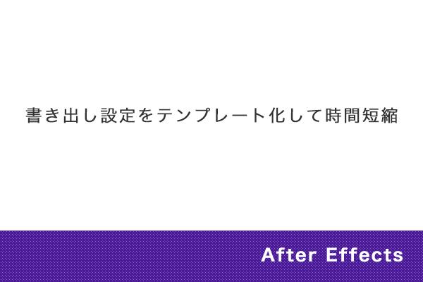 【After Effects】書き出し設定をテンプレート化して時間短縮
