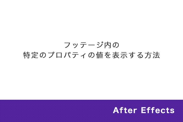 【After Effects】フッテージ内の特定のプロパティの値を表示する方法