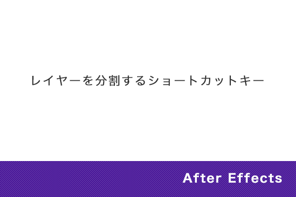 【After Effects】レイヤーを分割するショートカットキー