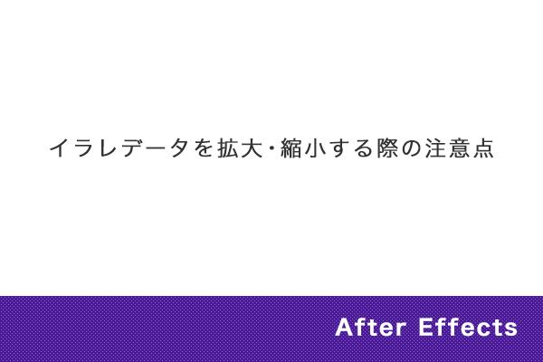【After Effects】イラレデータを拡大・縮小する際の注意点