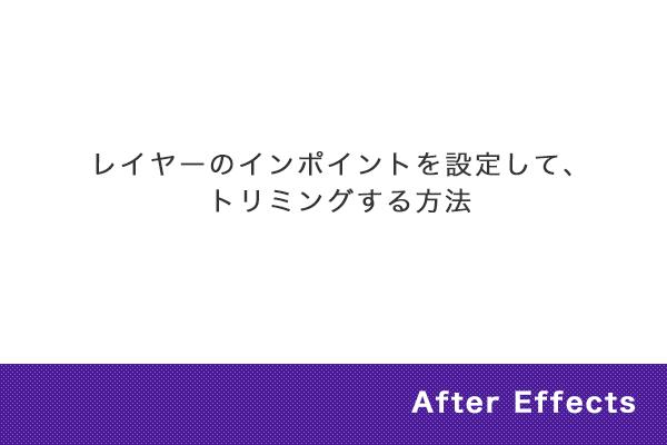 【After Effects】レイヤーのインポイントを設定して、トリミングする方法