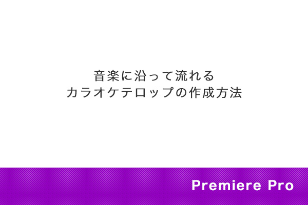 【Premiere Pro】音楽に沿って流れるカラオケテロップの作成方法