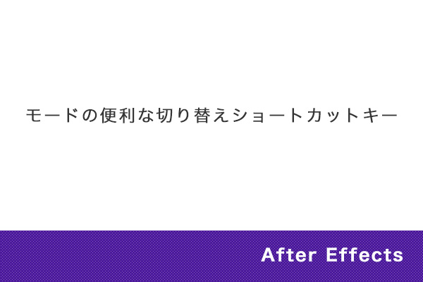【After Effects】モードの便利な切り替えショートカットキー
