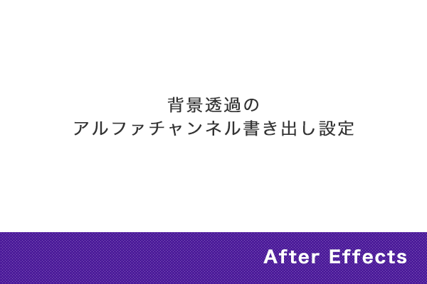 【After Effects】背景透過のアルファチャンネルの書き出し設定