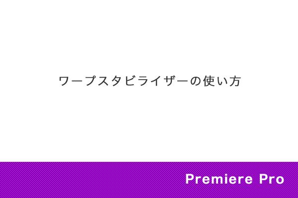 【Premiere Pro】ワープスタビライザーの使い方