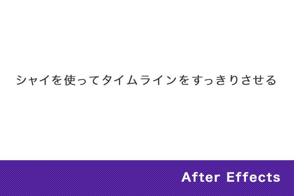 【After Effects】シャイを使ってタイムラインをすっきりさせる
