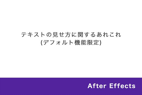 【After Effects】テキストの見せ方に関するあれこれ